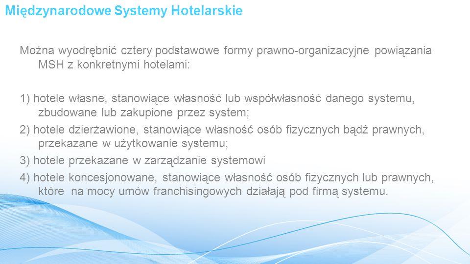 Międzynarodowe Systemy Hotelarskie Można wyodrębnić cztery podstawowe formy prawno-organizacyjne powiązania MSH z konkretnymi hotelami: 1) hotele własne, stanowiące własność lub współwłasność danego systemu, zbudowane lub zakupione przez system; 2) hotele dzierżawione, stanowiące własność osób fizycznych bądź prawnych, przekazane w użytkowanie systemu; 3) hotele przekazane w zarządzanie systemowi 4) hotele koncesjonowane, stanowiące własność osób fizycznych lub prawnych, które na mocy umów franchisingowych działają pod firmą systemu.