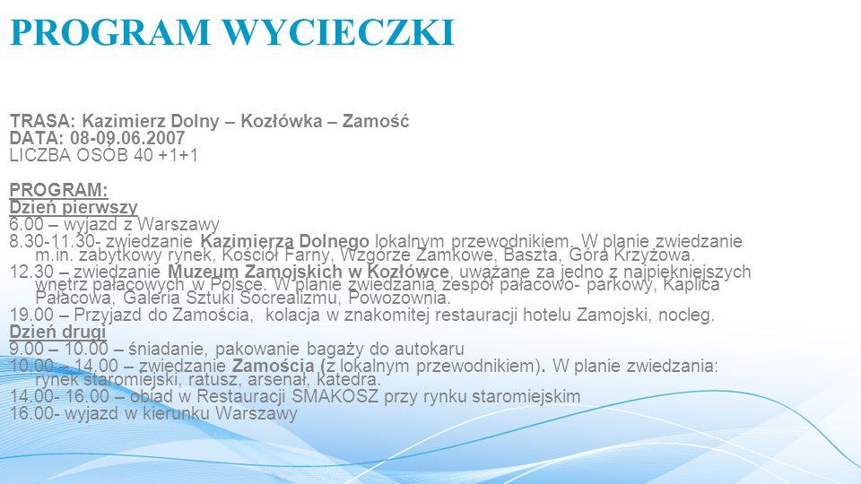 PROGRAM WYCIECZKI TRASA: Kazimierz Dolny – Kozłówka – Zamość DATA: 08-09.06.2007 LICZBA OSÓB 40 +1+1 PROGRAM: Dzień pierwszy 6.00 – wyjazd z Warszawy 8.30-11.30- zwiedzanie Kazimierza Dolnego lokalnym przewodnikiem.