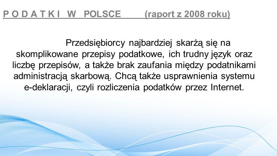 P O D A T K I W POLSCE (raport z 2008 roku) Przedsiębiorcy najbardziej skarżą się na skomplikowane przepisy podatkowe, ich trudny język oraz liczbę przepisów, a także brak zaufania między podatnikami administracją skarbową.