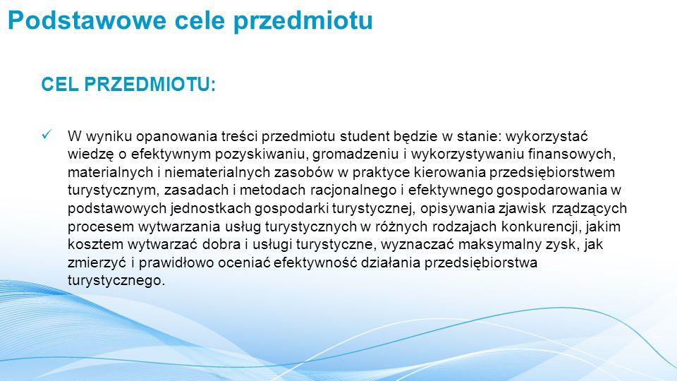 Podstawowe cele przedmiotu CEL PRZEDMIOTU: W wyniku opanowania treści przedmiotu student będzie w stanie: wykorzystać wiedzę o efektywnym pozyskiwaniu, gromadzeniu i wykorzystywaniu finansowych, materialnych i niematerialnych zasobów w praktyce kierowania przedsiębiorstwem turystycznym, zasadach i metodach racjonalnego i efektywnego gospodarowania w podstawowych jednostkach gospodarki turystycznej, opisywania zjawisk rządzących procesem wytwarzania usług turystycznych w różnych rodzajach konkurencji, jakim kosztem wytwarzać dobra i usługi turystyczne, wyznaczać maksymalny zysk, jak zmierzyć i prawidłowo oceniać efektywność działania przedsiębiorstwa turystycznego.