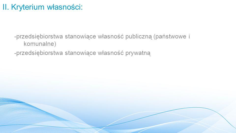 II. Kryterium własności: -przedsiębiorstwa stanowiące własność publiczną (państwowe i komunalne) -przedsiębiorstwa stanowiące własność prywatną