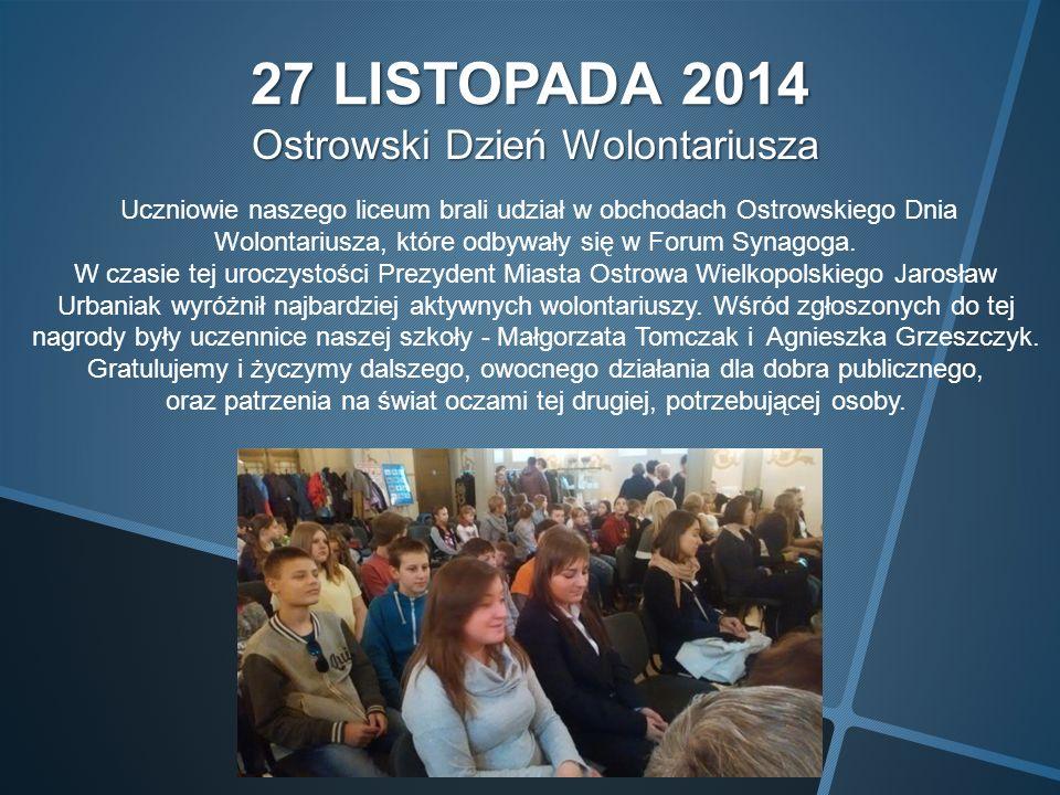 27 LISTOPADA 2014 Ostrowski Dzień Wolontariusza Ostrowski Dzień Wolontariusza Uczniowie naszego liceum brali udział w obchodach Ostrowskiego Dnia Wolontariusza, które odbywały się w Forum Synagoga.