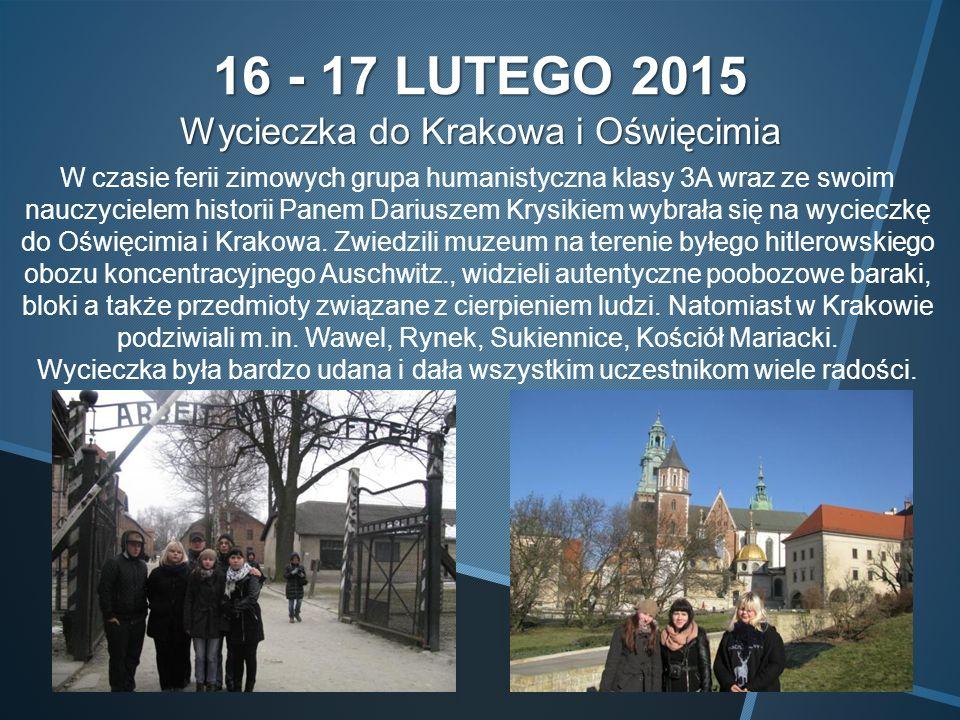 16 - 17 LUTEGO 2015 Wycieczka do Krakowa i Oświęcimia W czasie ferii zimowych grupa humanistyczna klasy 3A wraz ze swoim nauczycielem historii Panem Dariuszem Krysikiem wybrała się na wycieczkę do Oświęcimia i Krakowa.