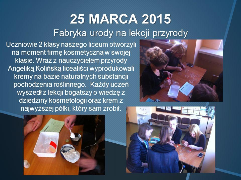 25 MARCA 2015 Fabryka urody na lekcji przyrody Uczniowie 2 klasy naszego liceum otworzyli na moment firmę kosmetyczną w swojej klasie.