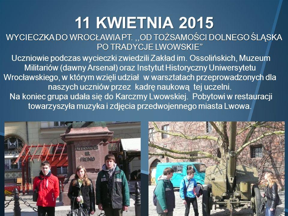 11 KWIETNIA 2015 WYCIECZKA DO WROCŁAWIA PT.,,OD TOŻSAMOŚCI DOLNEGO ŚLĄSKA PO TRADYCJE LWOWSKIE'' Uczniowie podczas wycieczki zwiedzili Zakład im.