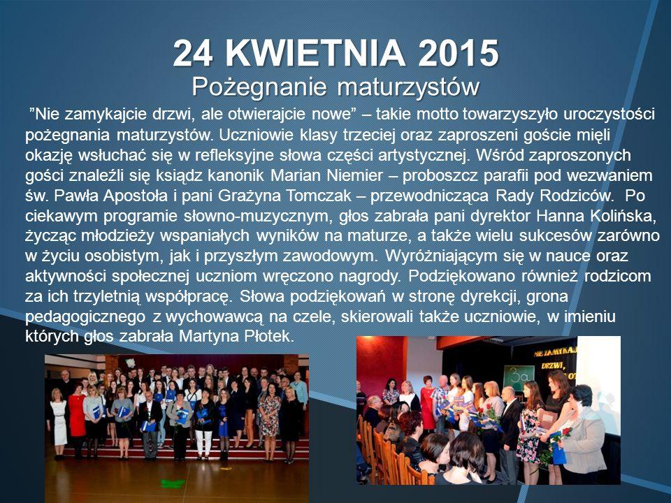 24 KWIETNIA 2015 Pożegnanie maturzystów Nie zamykajcie drzwi, ale otwierajcie nowe – takie motto towarzyszyło uroczystości pożegnania maturzystów.