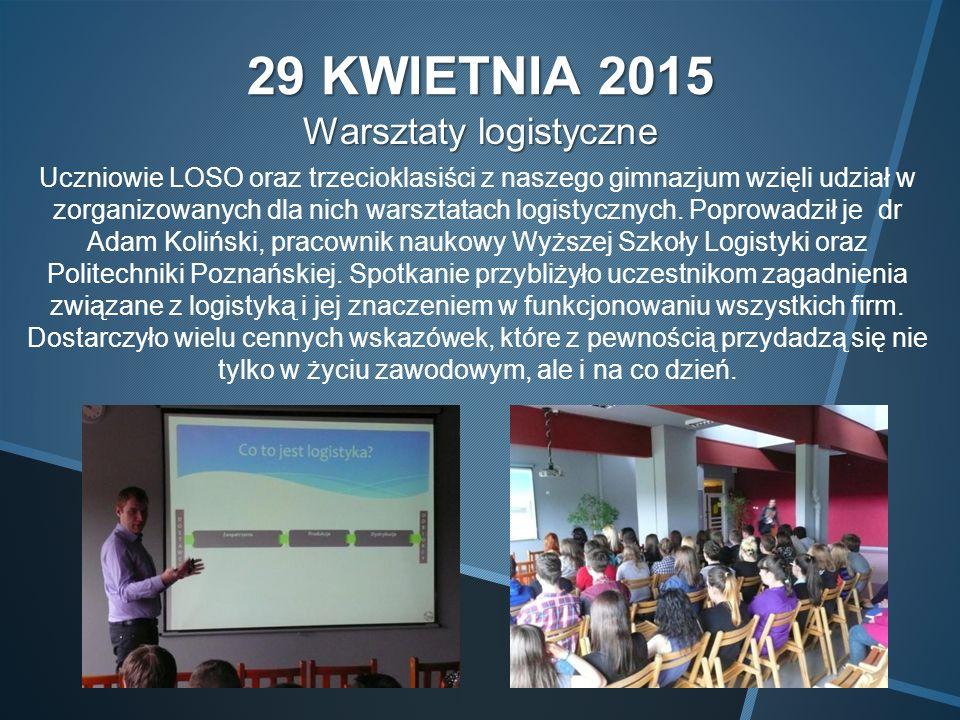 29 KWIETNIA 2015 Warsztaty logistyczne Uczniowie LOSO oraz trzecioklasiści z naszego gimnazjum wzięli udział w zorganizowanych dla nich warsztatach logistycznych.