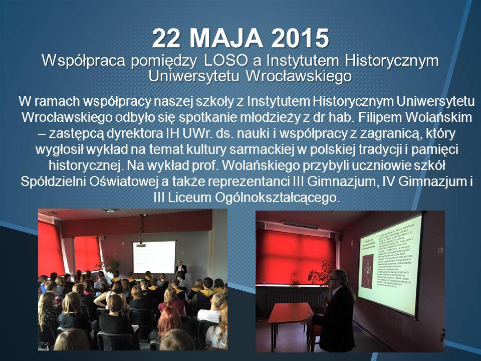 22 MAJA 2015 Współpraca pomiędzy LOSO a Instytutem Historycznym Uniwersytetu Wrocławskiego W ramach współpracy naszej szkoły z Instytutem Historycznym Uniwersytetu Wrocławskiego odbyło się spotkanie młodzieży z dr hab.