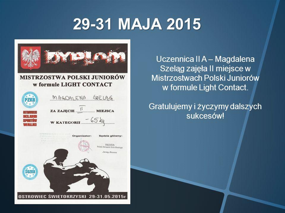 29-31 MAJA 2015 Uczennica II A – Magdalena Szeląg zajęła II miejsce w Mistrzostwach Polski Juniorów w formule Light Contact.