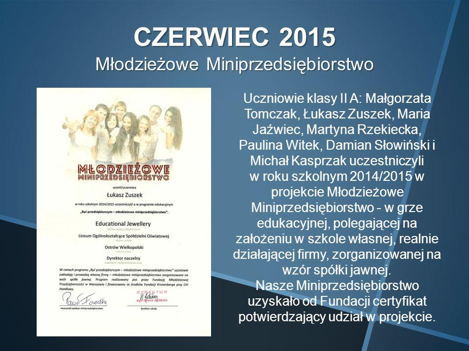 CZERWIEC 2015 Młodzieżowe Miniprzedsiębiorstwo Uczniowie klasy II A: Małgorzata Tomczak, Łukasz Zuszek, Maria Jaźwiec, Martyna Rzekiecka, Paulina Witek, Damian Słowiński i Michał Kasprzak uczestniczyli w roku szkolnym 2014/2015 w projekcie Młodzieżowe Miniprzedsiębiorstwo - w grze edukacyjnej, polegającej na założeniu w szkole własnej, realnie działającej firmy, zorganizowanej na wzór spółki jawnej.