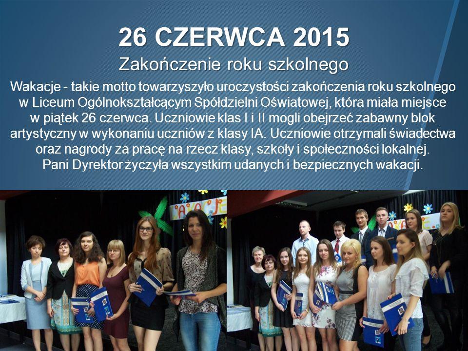 26 CZERWCA 2015 Zakończenie roku szkolnego Wakacje - takie motto towarzyszyło uroczystości zakończenia roku szkolnego w Liceum Ogólnokształcącym Spółdzielni Oświatowej, która miała miejsce w piątek 26 czerwca.