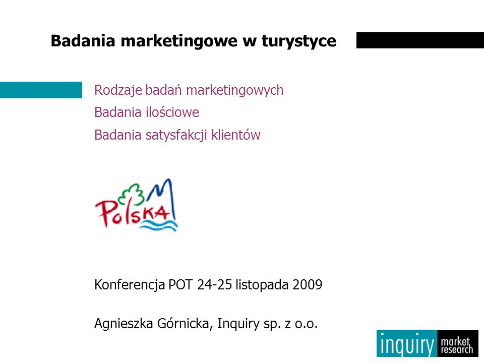 Badania marketingowe w turystyce Rodzaje badań marketingowych Badania ilościowe Badania satysfakcji klientów Konferencja POT 24-25 listopada 2009 Agnieszka Górnicka, Inquiry sp.