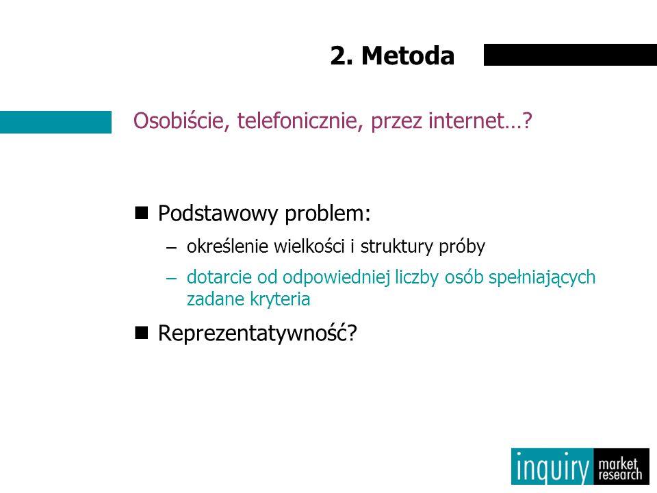 2. Metoda Podstawowy problem: –określenie wielkości i struktury próby –dotarcie od odpowiedniej liczby osób spełniających zadane kryteria Reprezentaty