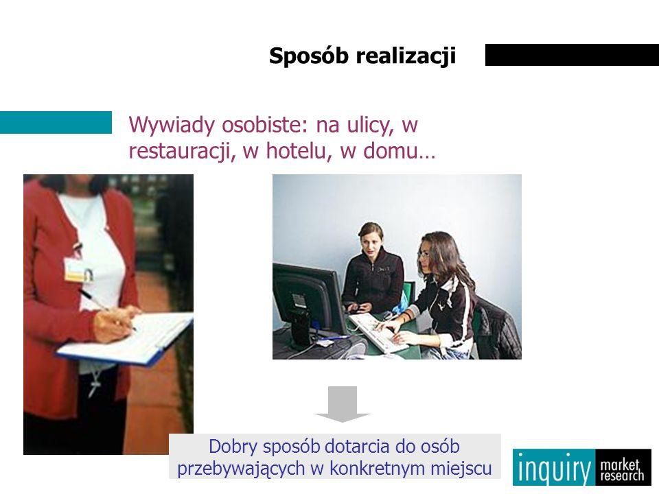 Sposób realizacji Wywiady osobiste: na ulicy, w restauracji, w hotelu, w domu… Dobry sposób dotarcia do osób przebywających w konkretnym miejscu