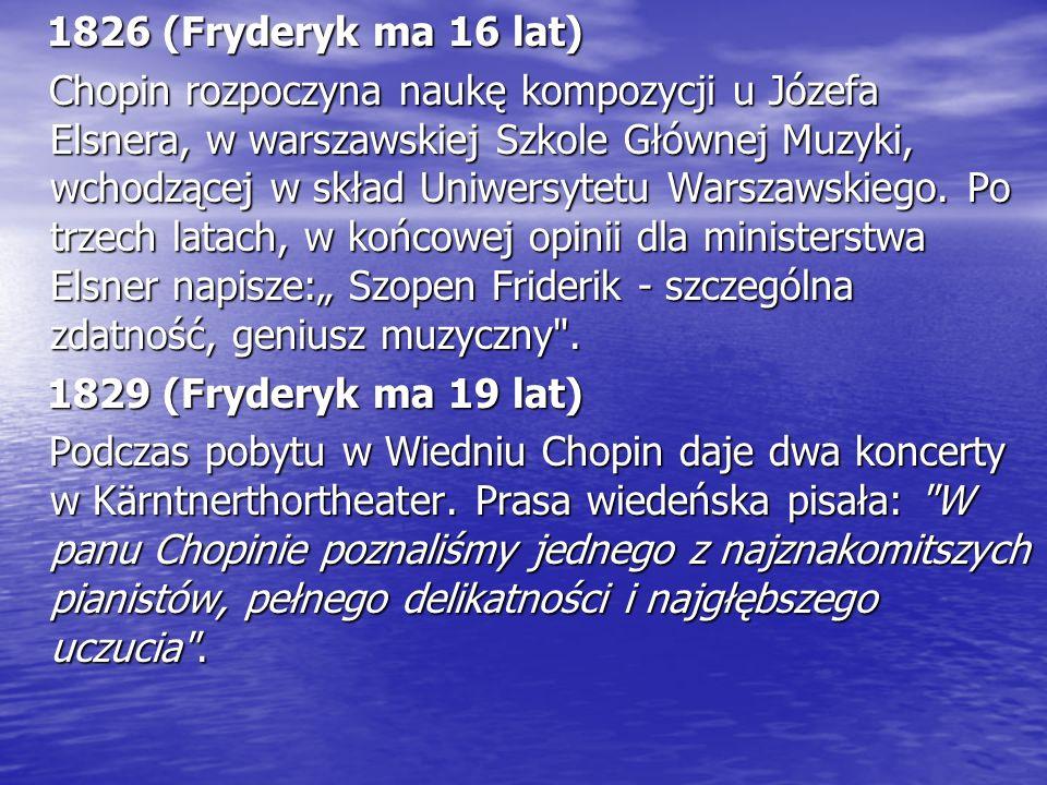 1826 (Fryderyk ma 16 lat) Chopin rozpoczyna naukę kompozycji u Józefa Elsnera, w warszawskiej Szkole Głównej Muzyki, wchodzącej w skład Uniwersytetu Warszawskiego.