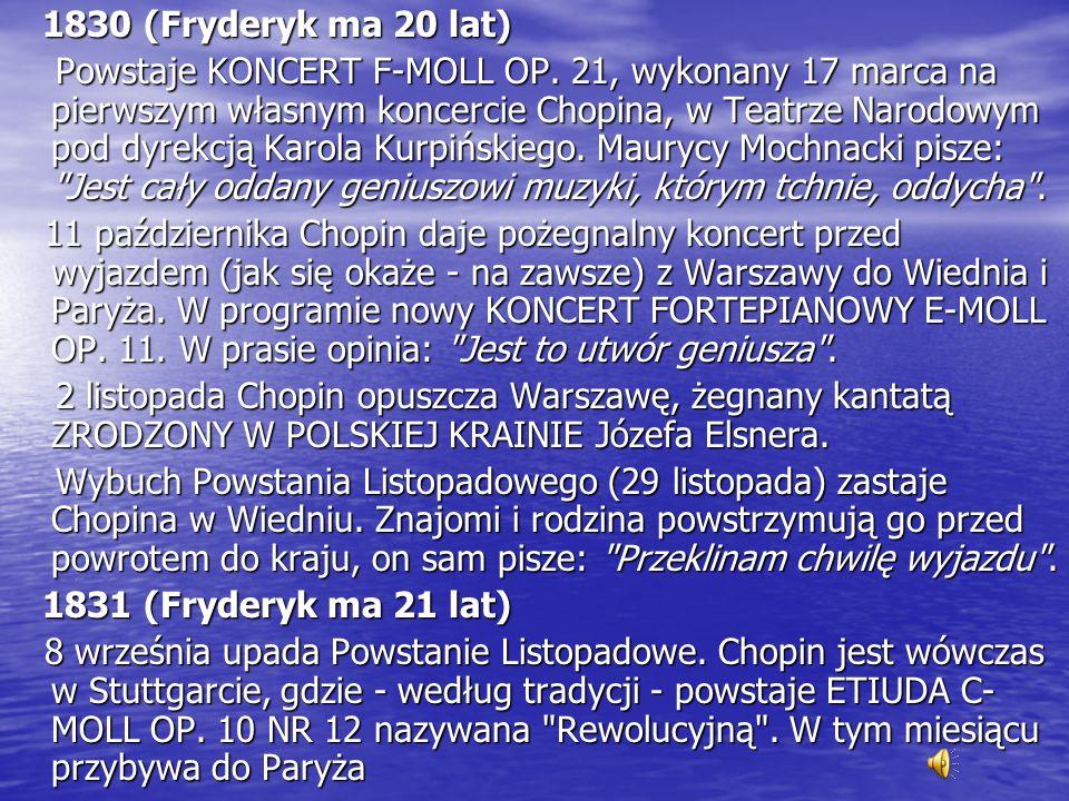1830 (Fryderyk ma 20 lat) Powstaje KONCERT F-MOLL OP. 21, wykonany 17 marca na pierwszym własnym koncercie Chopina, w Teatrze Narodowym pod dyrekcją K