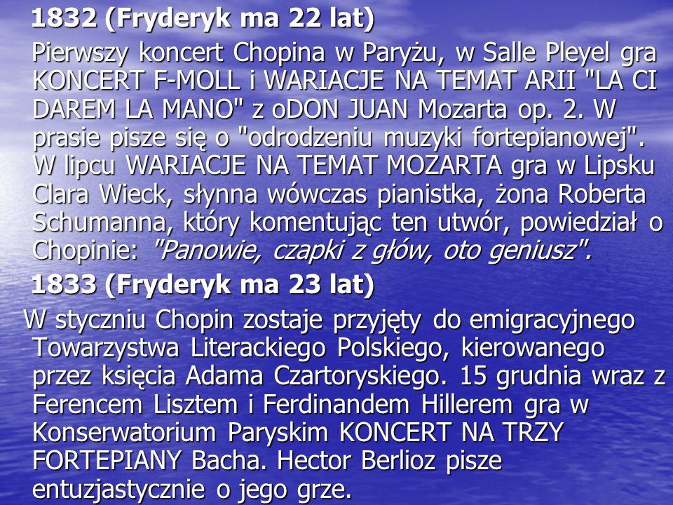 1832 (Fryderyk ma 22 lat) 1832 (Fryderyk ma 22 lat) Pierwszy koncert Chopina w Paryżu, w Salle Pleyel gra KONCERT F-MOLL i WARIACJE NA TEMAT ARII