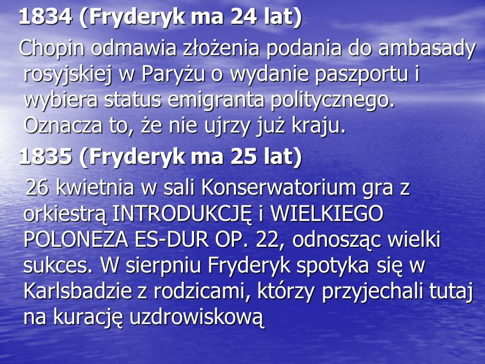 1834 (Fryderyk ma 24 lat) 1834 (Fryderyk ma 24 lat) Chopin odmawia złożenia podania do ambasady rosyjskiej w Paryżu o wydanie paszportu i wybiera status emigranta politycznego.