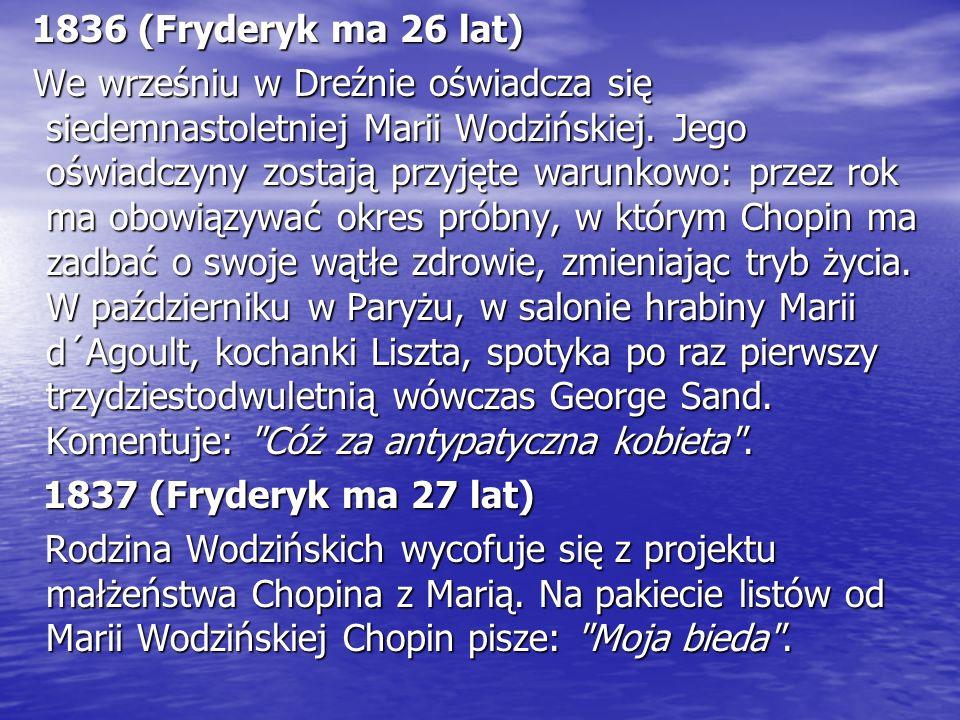 1836 (Fryderyk ma 26 lat) 1836 (Fryderyk ma 26 lat) We wrześniu w Dreźnie oświadcza się siedemnastoletniej Marii Wodzińskiej. Jego oświadczyny zostają