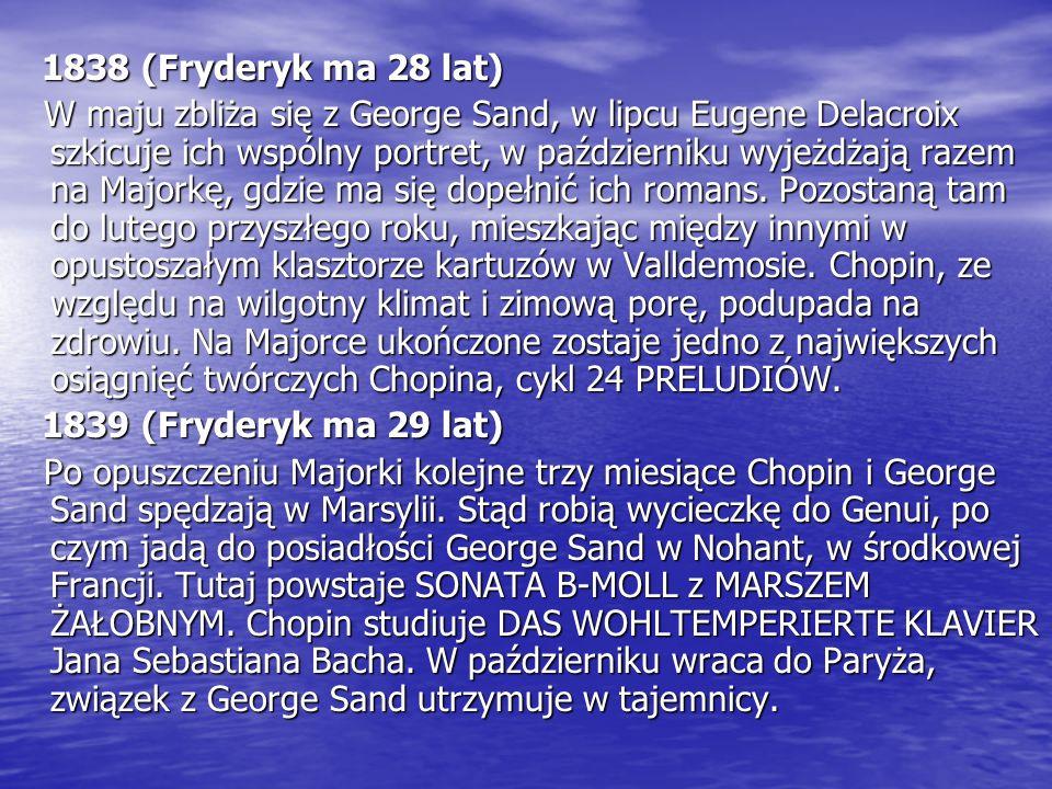 1838 (Fryderyk ma 28 lat) 1838 (Fryderyk ma 28 lat) W maju zbliża się z George Sand, w lipcu Eugene Delacroix szkicuje ich wspólny portret, w październiku wyjeżdżają razem na Majorkę, gdzie ma się dopełnić ich romans.