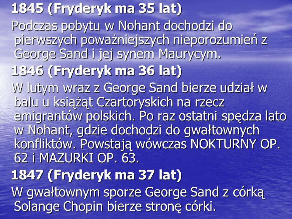 1845 (Fryderyk ma 35 lat) 1845 (Fryderyk ma 35 lat) Podczas pobytu w Nohant dochodzi do pierwszych poważniejszych nieporozumień z George Sand i jej synem Maurycym.