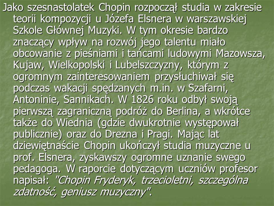 Jako szesnastolatek Chopin rozpoczął studia w zakresie teorii kompozycji u Józefa Elsnera w warszawskiej Szkole Głównej Muzyki. W tym okresie bardzo z