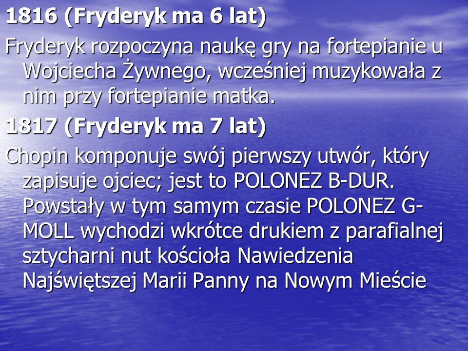 1816 (Fryderyk ma 6 lat) Fryderyk rozpoczyna naukę gry na fortepianie u Wojciecha Żywnego, wcześniej muzykowała z nim przy fortepianie matka. 1817 (Fr