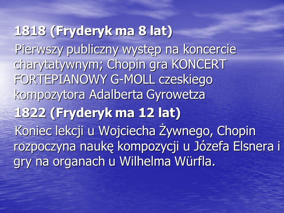 1818 (Fryderyk ma 8 lat) Pierwszy publiczny występ na koncercie charytatywnym; Chopin gra KONCERT FORTEPIANOWY G-MOLL czeskiego kompozytora Adalberta Gyrowetza 1822 (Fryderyk ma 12 lat) Koniec lekcji u Wojciecha Żywnego, Chopin rozpoczyna naukę kompozycji u Józefa Elsnera i gry na organach u Wilhelma Würfla.