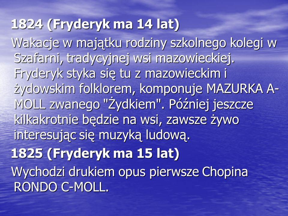 1824 (Fryderyk ma 14 lat) Wakacje w majątku rodziny szkolnego kolegi w Szafarni, tradycyjnej wsi mazowieckiej. Fryderyk styka się tu z mazowieckim i ż