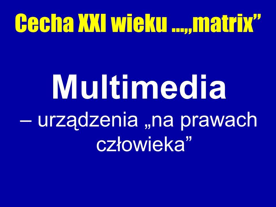 """Cecha XXI wieku …""""matrix Multimedia – urządzenia """"na prawach człowieka"""