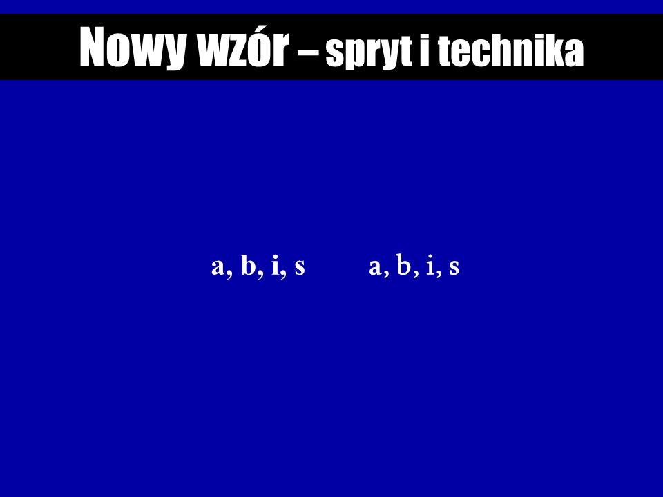 Nowy wzór – spryt i technika a, b, i, s a, b, i, s
