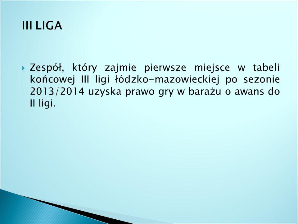 III LIGA  Zespół, który zajmie pierwsze miejsce w tabeli końcowej III ligi łódzko-mazowieckiej po sezonie 2013/2014 uzyska prawo gry w barażu o awans do II ligi.