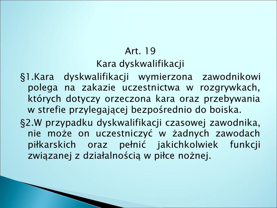 Art. 19 Kara dyskwalifikacji §1.Kara dyskwalifikacji wymierzona zawodnikowi polega na zakazie uczestnictwa w rozgrywkach, których dotyczy orzeczona ka