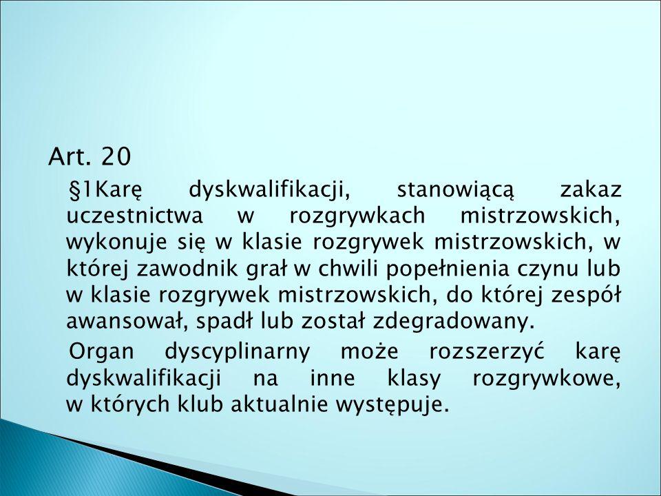 Art. 20 §1Karę dyskwalifikacji, stanowiącą zakaz uczestnictwa w rozgrywkach mistrzowskich, wykonuje się w klasie rozgrywek mistrzowskich, w której zaw