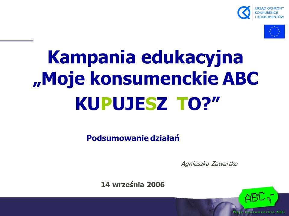 """1 Kampania edukacyjna """"Moje konsumenckie ABC KUPUJESZ TO?"""" Podsumowanie działań Agnieszka Zawartko 14 września 2006"""