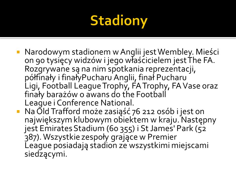  Narodowym stadionem w Anglii jest Wembley. Mieści on 90 tysięcy widzów i jego właścicielem jest The FA. Rozgrywane są na nim spotkania reprezentacji