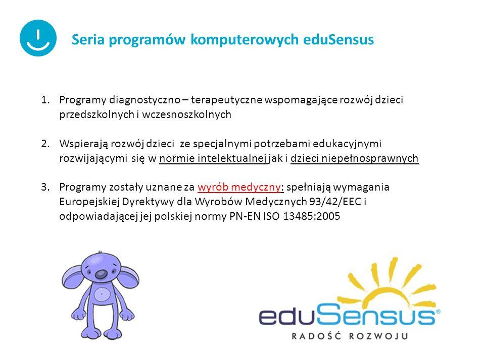 Seria programów komputerowych eduSensus 1.Programy diagnostyczno – terapeutyczne wspomagające rozwój dzieci przedszkolnych i wczesnoszkolnych 2.Wspierają rozwój dzieci ze specjalnymi potrzebami edukacyjnymi rozwijającymi się w normie intelektualnej jak i dzieci niepełnosprawnych 3.Programy zostały uznane za wyrób medyczny: spełniają wymagania Europejskiej Dyrektywy dla Wyrobów Medycznych 93/42/EEC i odpowiadającej jej polskiej normy PN-EN ISO 13485:2005