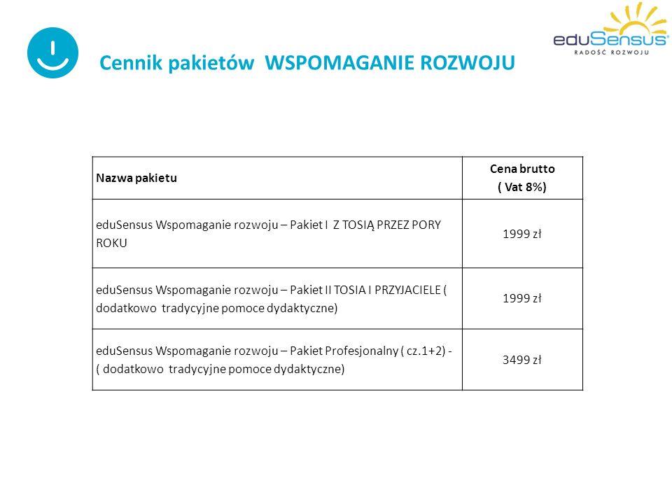 Cennik pakietów WSPOMAGANIE ROZWOJU Nazwa pakietu Cena brutto ( Vat 8%) eduSensus Wspomaganie rozwoju – Pakiet I Z TOSIĄ PRZEZ PORY ROKU 1999 zł eduSensus Wspomaganie rozwoju – Pakiet II TOSIA I PRZYJACIELE ( dodatkowo tradycyjne pomoce dydaktyczne) 1999 zł eduSensus Wspomaganie rozwoju – Pakiet Profesjonalny ( cz.1+2) - ( dodatkowo tradycyjne pomoce dydaktyczne) 3499 zł