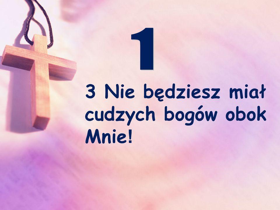 3 Nie będziesz miał cudzych bogów obok Mnie !