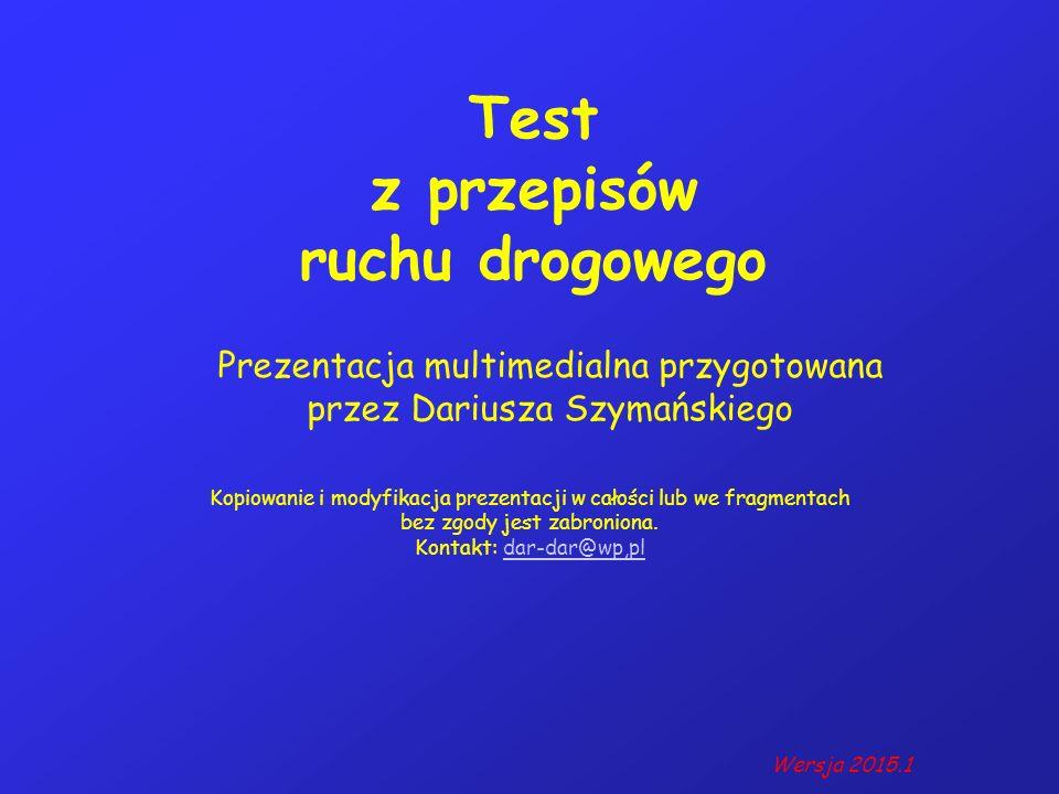 Test z przepisów ruchu drogowego Prezentacja multimedialna przygotowana przez Dariusza Szymańskiego Kopiowanie i modyfikacja prezentacji w całości lub we fragmentach bez zgody jest zabroniona.
