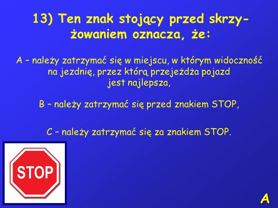 12) Sygnał ten: A – dotyczy tylko rowerzystów, B – jeżeli jest sygnałem migającym, to kierujący rowerem powinien jak najszybciej opuścić jezdnie, C –