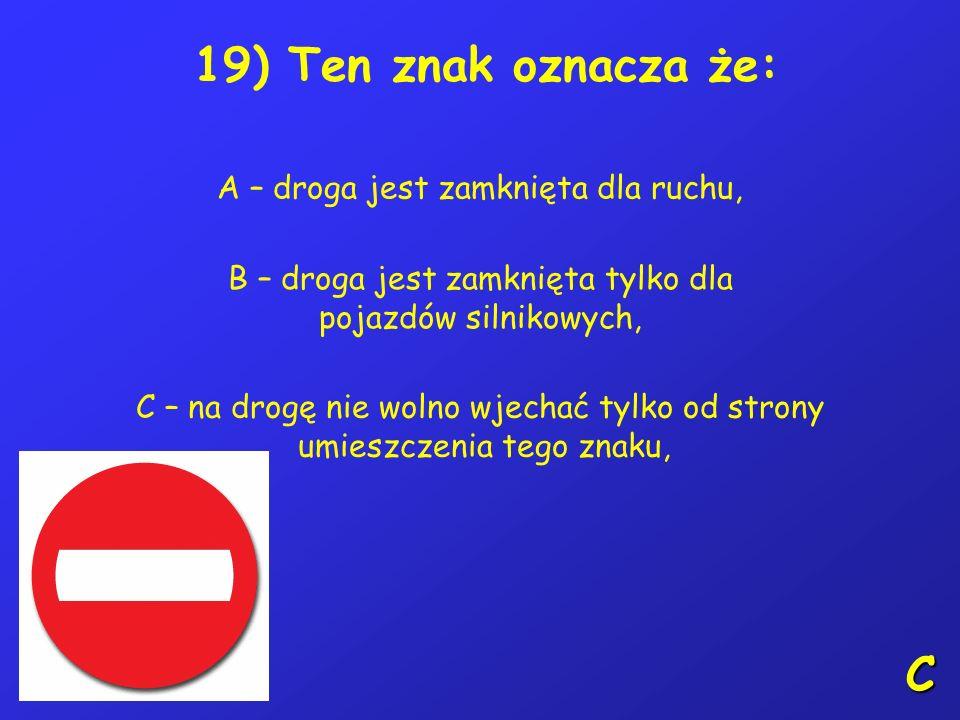 18) Poruszając się po drodze w pierwszej kolejności należy stosować się do: A – sygnalizacji świetlnej, B – poleceń kierującego ruchem, C – znaków dro