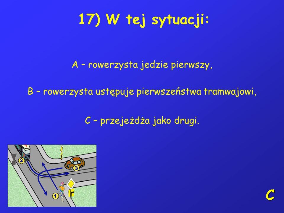 16) Kierującemu rowerem zabrania się: A – czepiania się pojazdów, B – jazdy po drodze przeznaczonej tylko dla pieszych, C – jazdy bez trzymania nóg na