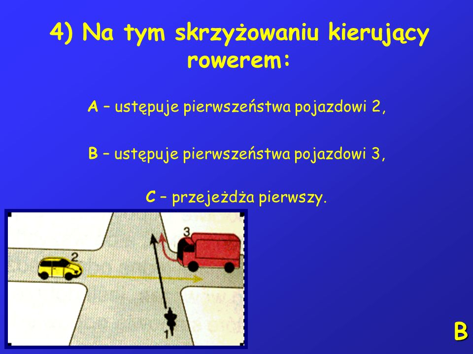 4) Na tym skrzyżowaniu kierujący rowerem: A – ustępuje pierwszeństwa pojazdowi 2, B – ustępuje pierwszeństwa pojazdowi 3, C – przejeżdża pierwszy.