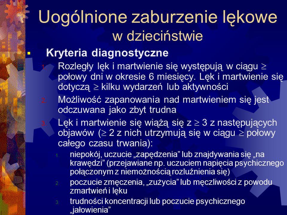 Uogólnione zaburzenie lękowe w dzieciństwie  Kryteria diagnostyczne 1. Rozległy lęk i martwienie się występują w ciągu  połowy dni w okresie 6 miesi