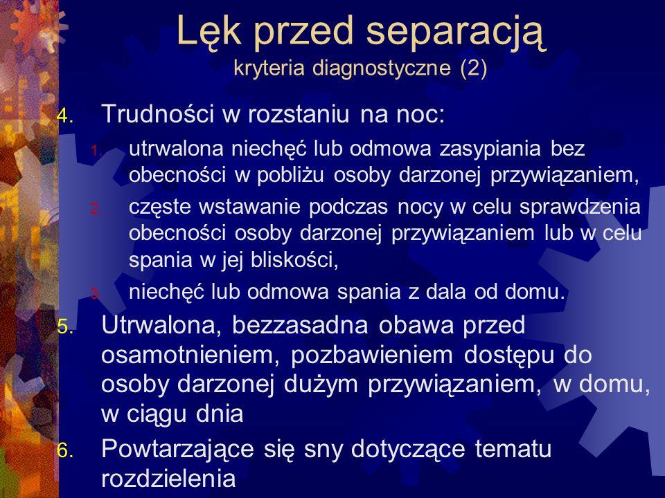 Lęk przed separacją kryteria diagnostyczne (2) 4. Trudności w rozstaniu na noc: 1. utrwalona niechęć lub odmowa zasypiania bez obecności w pobliżu oso