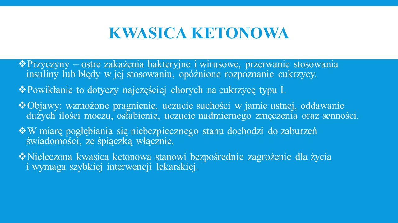 KWASICA KETONOWA  Przyczyny – ostre zakażenia bakteryjne i wirusowe, przerwanie stosowania insuliny lub błędy w jej stosowaniu, opóźnione rozpoznanie
