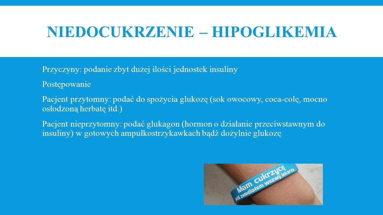 NIEDOCUKRZENIE – HIPOGLIKEMIA Przyczyny: podanie zbyt dużej ilości jednostek insuliny Postępowanie Pacjent przytomny: podać do spożycia glukozę (sok owocowy, coca-colę, mocno osłodzoną herbatę itd.) Pacjent nieprzytomny: podać glukagon (hormon o działanie przeciwstawnym do insuliny) w gotowych ampułkostrzykawkach bądź dożylnie glukozę
