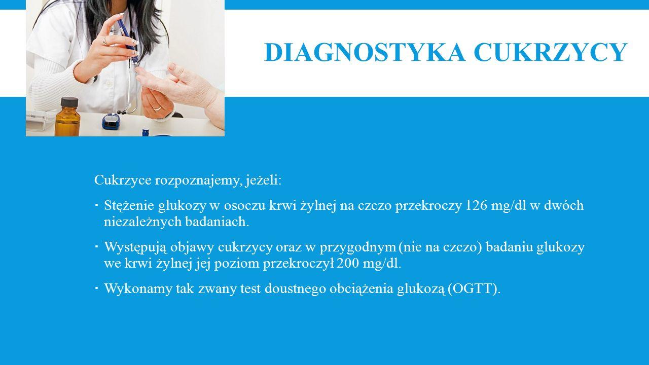 DIAGNOSTYKA CUKRZYCY Cukrzyce rozpoznajemy, jeżeli:  Stężenie glukozy w osoczu krwi żylnej na czczo przekroczy 126 mg/dl w dwóch niezależnych badaniach.
