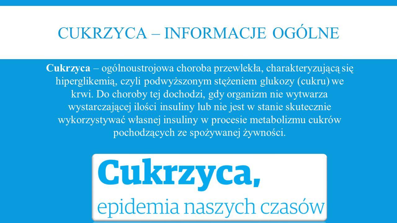 CUKRZYCA – INFORMACJE OGÓLNE Cukrzyca – ogólnoustrojowa choroba przewlekła, charakteryzującą się hiperglikemią, czyli podwyższonym stężeniem glukozy (
